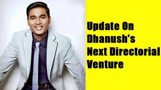Update On Dhanush's Next Directorial Venture