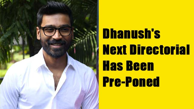 Dhanush's Next Directorial Has Been Pre-Poned
