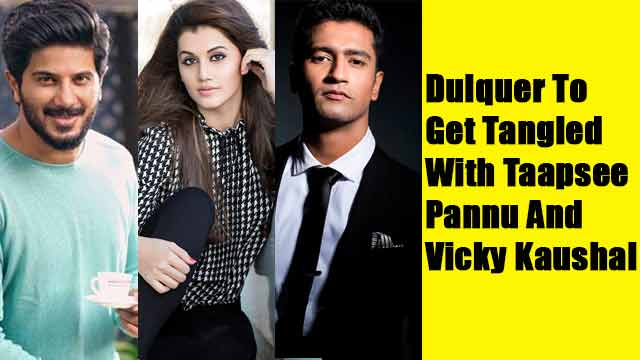 Dulquer To Get Tangled With Taapsee Pannu And Vicky Kaushal