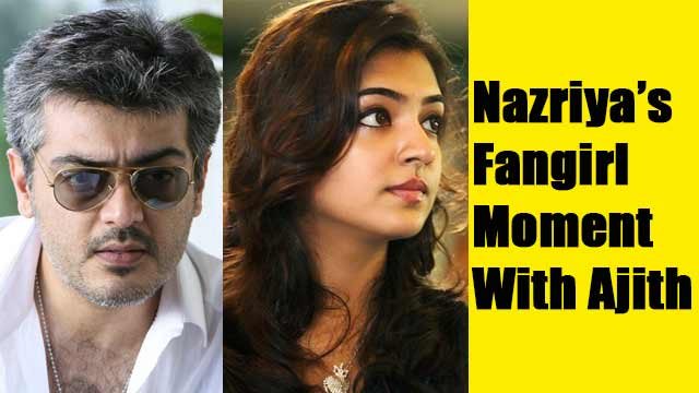 Nazriya's Fangirl Moment With Ajith