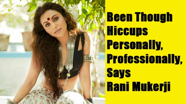 Been Though Hiccups Personally, Professionally, Says Rani Mukerji
