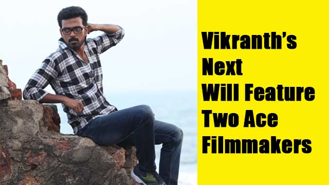 Vikranth's Next Will Feature Two Ace Filmmakers