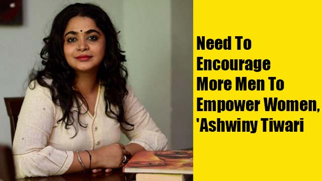 'Need To Encourage More Men To Empower Women,' Director Ashwiny Tiwari