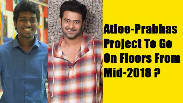 Atlee-Prabhas Project To Go On Floors From Mid-2018?