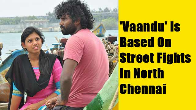 'Vaandu' Is Based On Street Fights In North Chennai