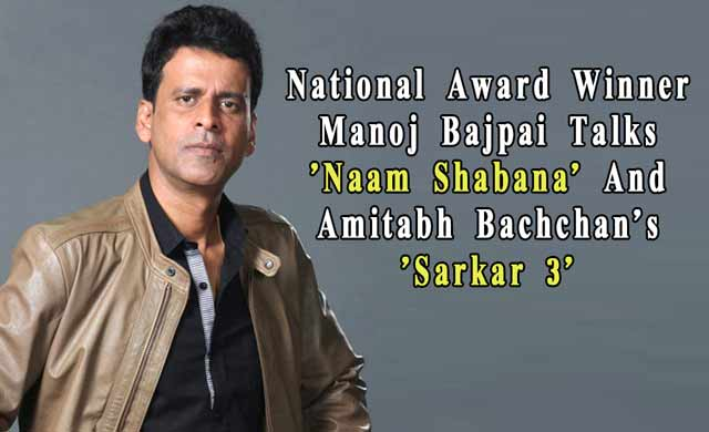 National Award Winner Manoj Bajpai Talks Naam Shabana And Amitabh Bachchans Sarkar 3