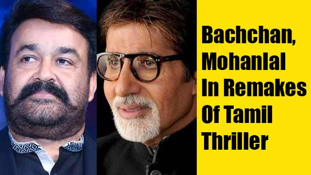Bachchan, Mohanlal In Remakes Of Tamil Thriller