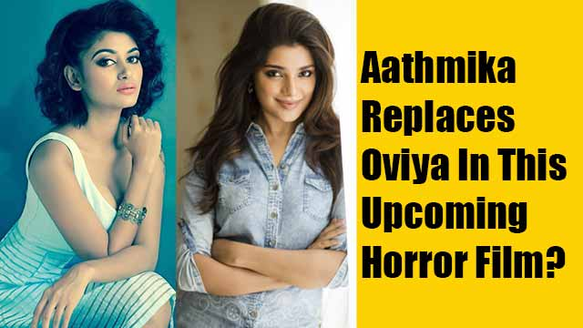 Aathmika Replaces Oviya In This Upcoming Horror Film?