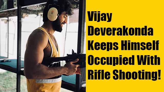 Vijay Deverakonda Keeps Himself Occupied With Rifle Shooting!