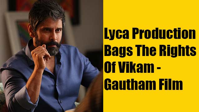 Lyca Production Bags The Rights Of Vikam - Gautham Film