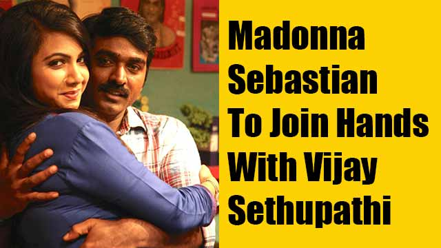 Madonna Sebastian To Join Hands With Vijay Sethupathi