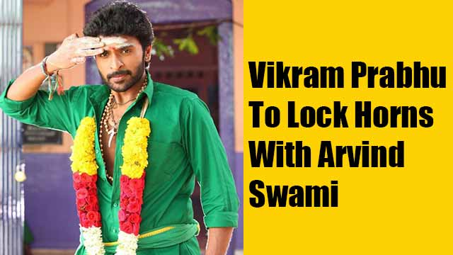 Vikram Prabhu To Lock Horns With Arvind Swami