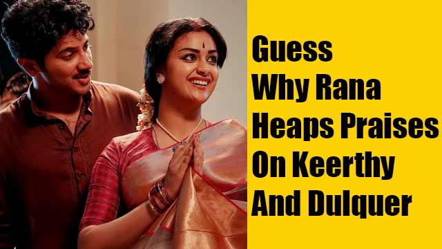 Guess Why Rana Heaps Praises On Keerthy And Dulquer