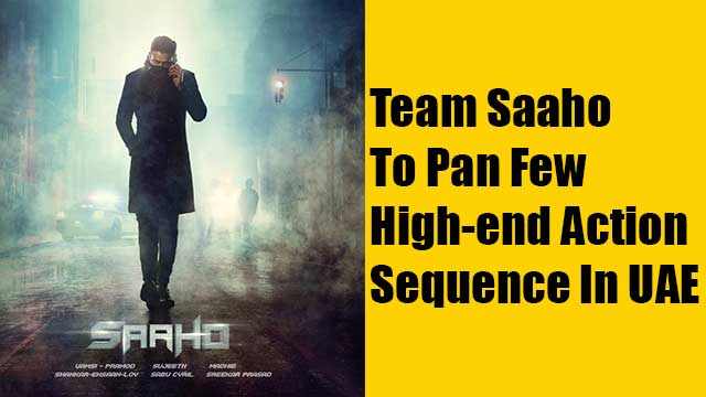 Team Saaho To Pan Few High-end Action Sequence In UAE