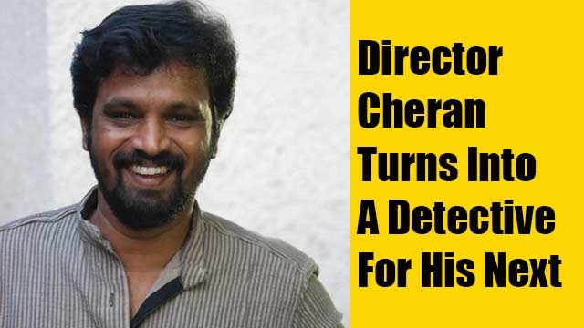 Director Cheran Turns Into A Detective For His Next