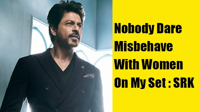 Nobody Dare Misbehave With Women On My Set : SRK