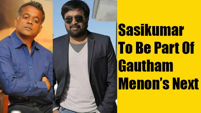 Sasikumar To Be Part Of Gautham Menon's Next