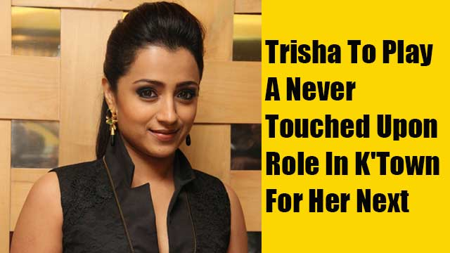 Trisha To Play A Never Touched Upon Role In K'Town For Her Next
