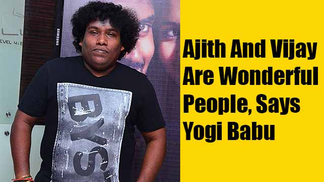 Ajith And Vijay Are Wonderful People, Says Yogi Babu