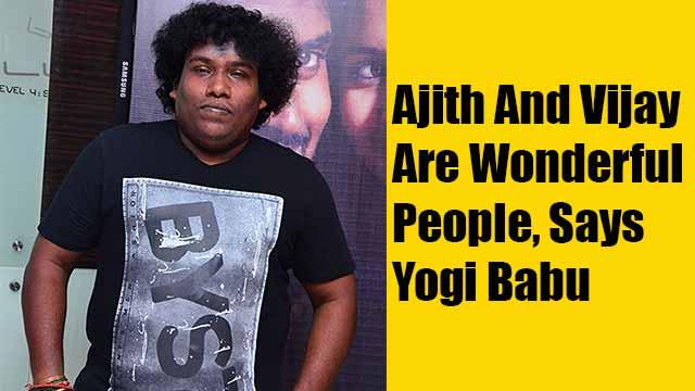 Ajith And Vijay Are Wonderful People, Says Yogi Babu