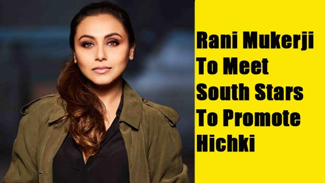 Rani Mukerji To Meet South Stars To Promote Hichki
