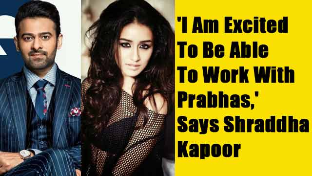 'I Am Excited To Be Able To Work With Prabhas,' Says Shraddha Kapoor