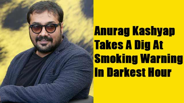 Anurag Kashyap Takes A Dig At Smoking Warning In Darkest Hour