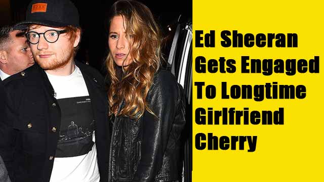 Ed Sheeran Gets Engaged To Longtime Girlfriend Cherry