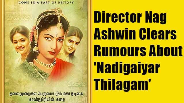 Director Nag Ashwin Clears Rumours About 'Nadigaiyar Thilagam'