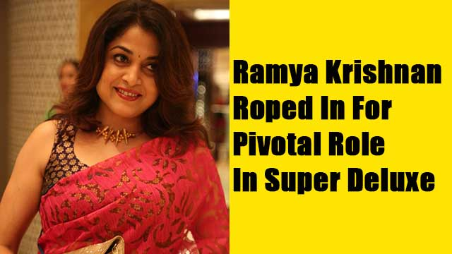 Ramya Krishnan Roped In For Pivotal Role In Super Deluxe