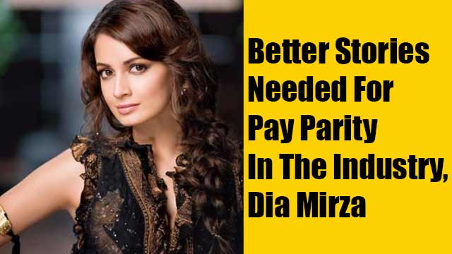 Better Stories Needed For Pay Parity In The Industry, Dia Mirza