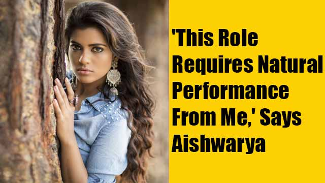 'This Role Requires Natural Performance From Me,' Says Aishwarya