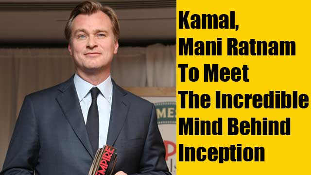 Kamal, Mani Ratnam To Meet The Incredible Mind Behind Inception